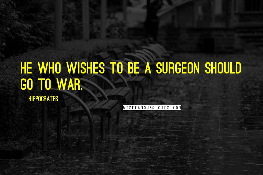 Hippocrates quotes: He who wishes to be a surgeon should go to war.