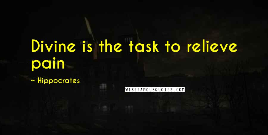 Hippocrates quotes: Divine is the task to relieve pain