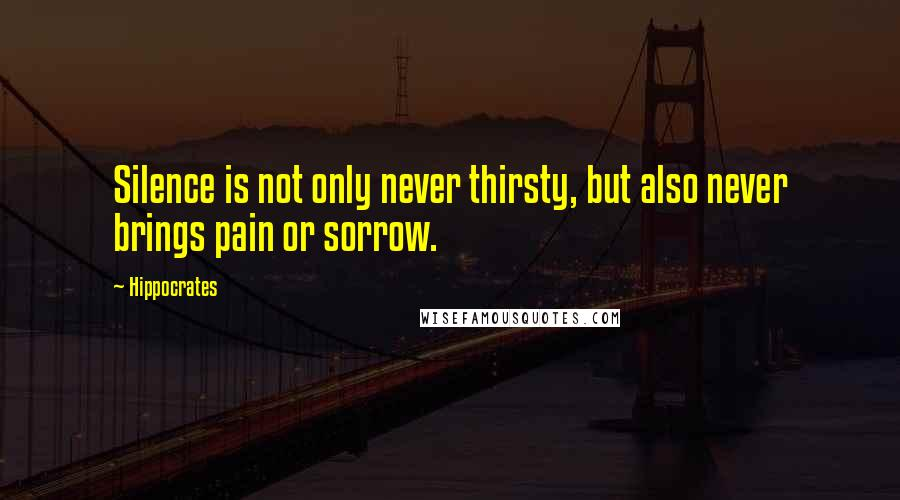 Hippocrates quotes: Silence is not only never thirsty, but also never brings pain or sorrow.