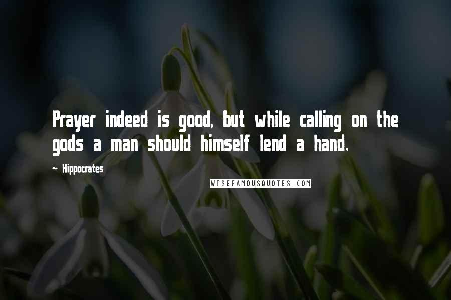Hippocrates quotes: Prayer indeed is good, but while calling on the gods a man should himself lend a hand.