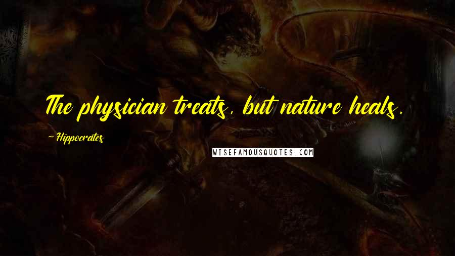 Hippocrates quotes: The physician treats, but nature heals.