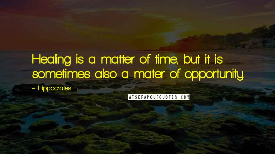 Hippocrates quotes: Healing is a matter of time, but it is sometimes also a mater of opportunity.