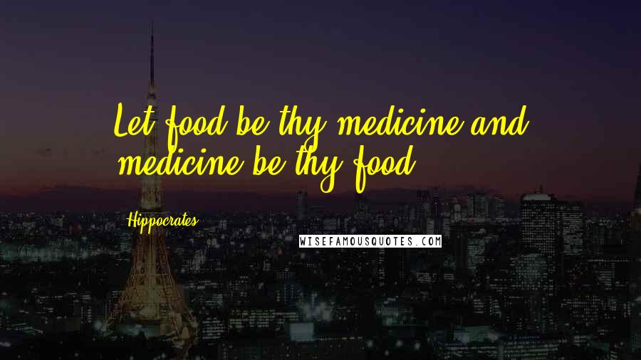 Hippocrates quotes: Let food be thy medicine and medicine be thy food.