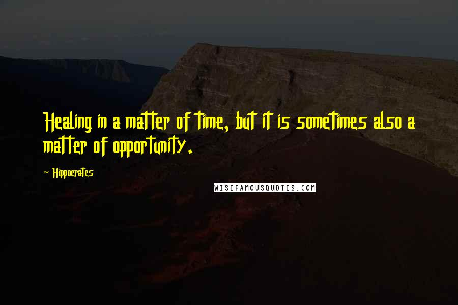 Hippocrates quotes: Healing in a matter of time, but it is sometimes also a matter of opportunity.