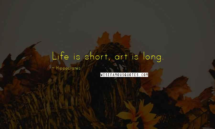 Hippocrates quotes: Life is short, art is long.