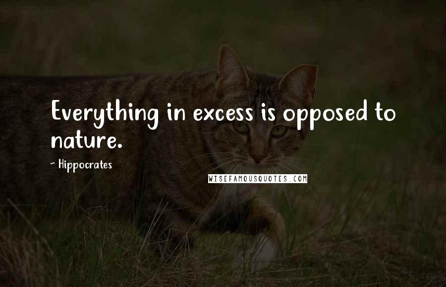 Hippocrates quotes: Everything in excess is opposed to nature.