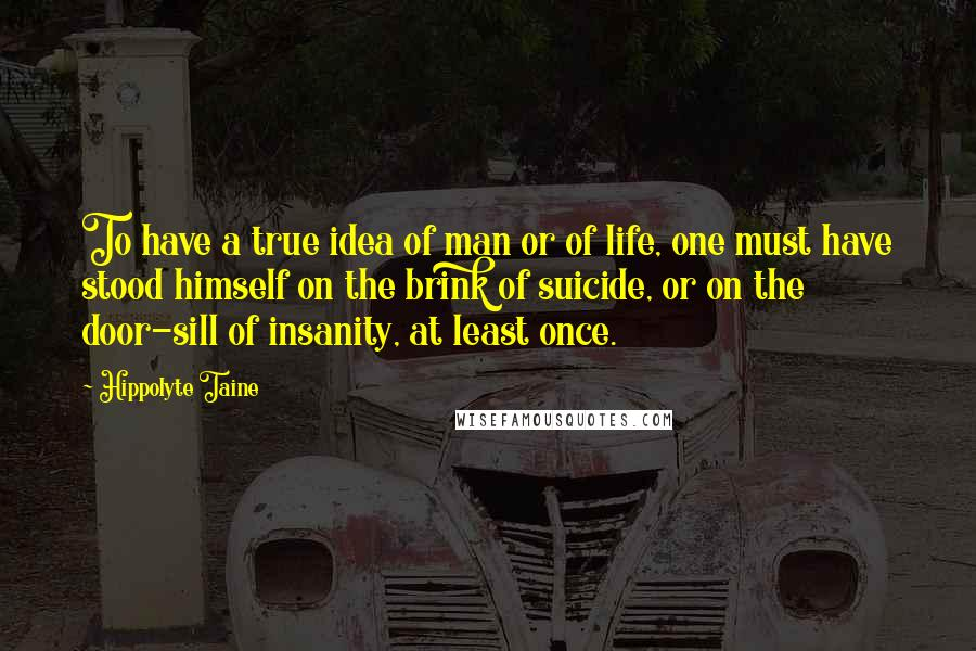 Hippolyte Taine quotes: To have a true idea of man or of life, one must have stood himself on the brink of suicide, or on the door-sill of insanity, at least once.