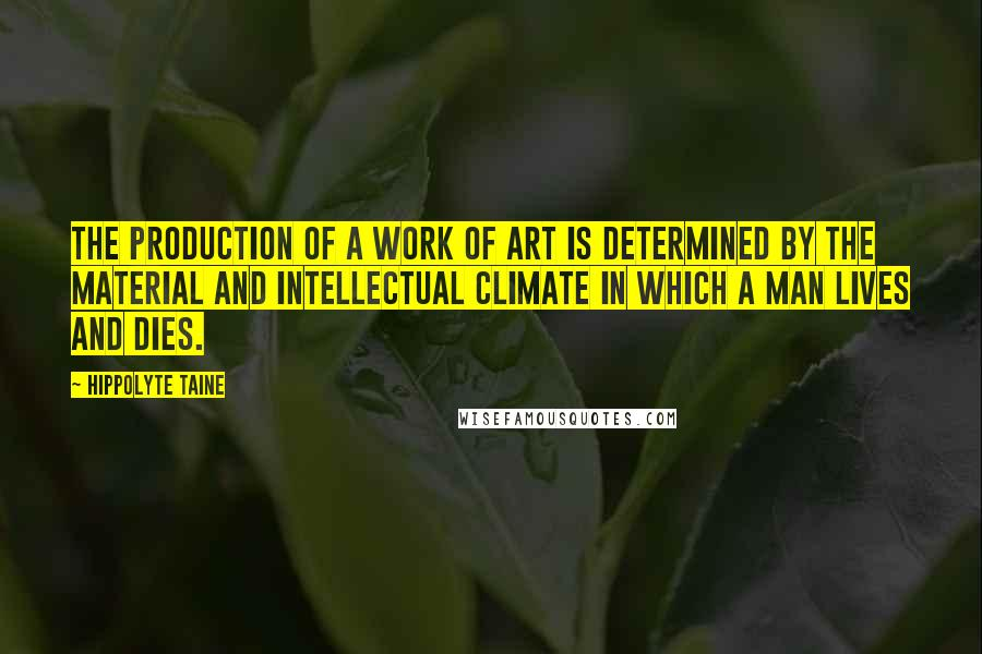Hippolyte Taine quotes: The production of a work of art is determined by the material and intellectual climate in which a man lives and dies.