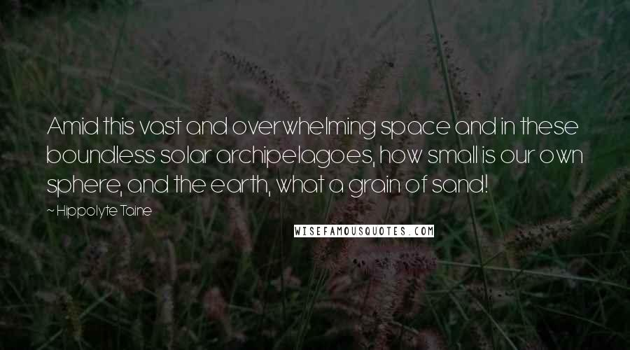 Hippolyte Taine quotes: Amid this vast and overwhelming space and in these boundless solar archipelagoes, how small is our own sphere, and the earth, what a grain of sand!