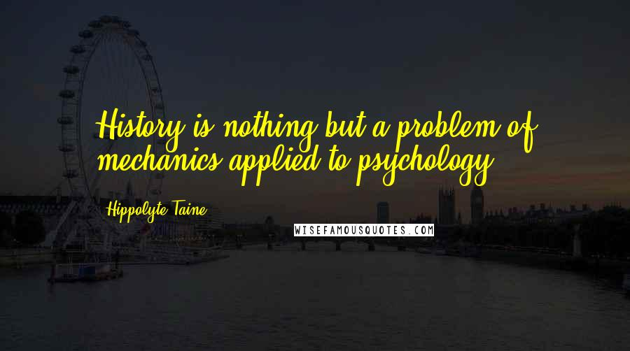 Hippolyte Taine quotes: History is nothing but a problem of mechanics applied to psychology.