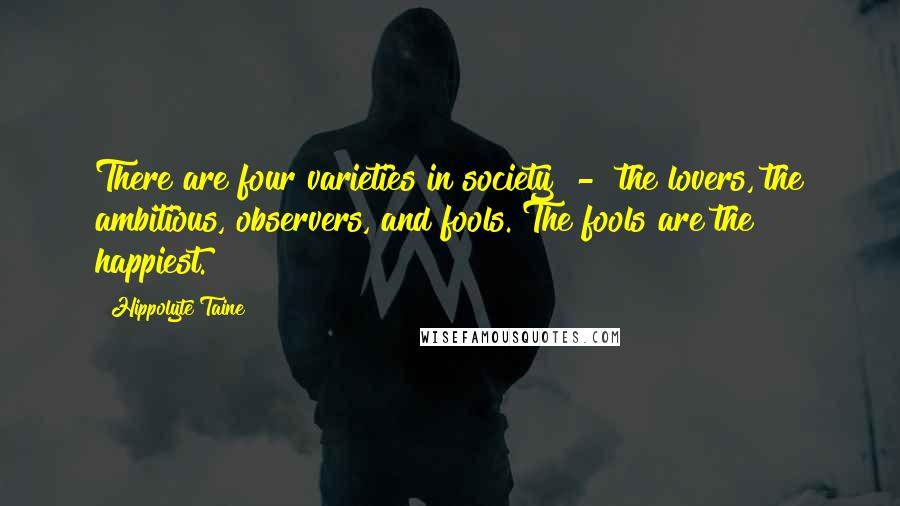 Hippolyte Taine quotes: There are four varieties in society - the lovers, the ambitious, observers, and fools. The fools are the happiest.