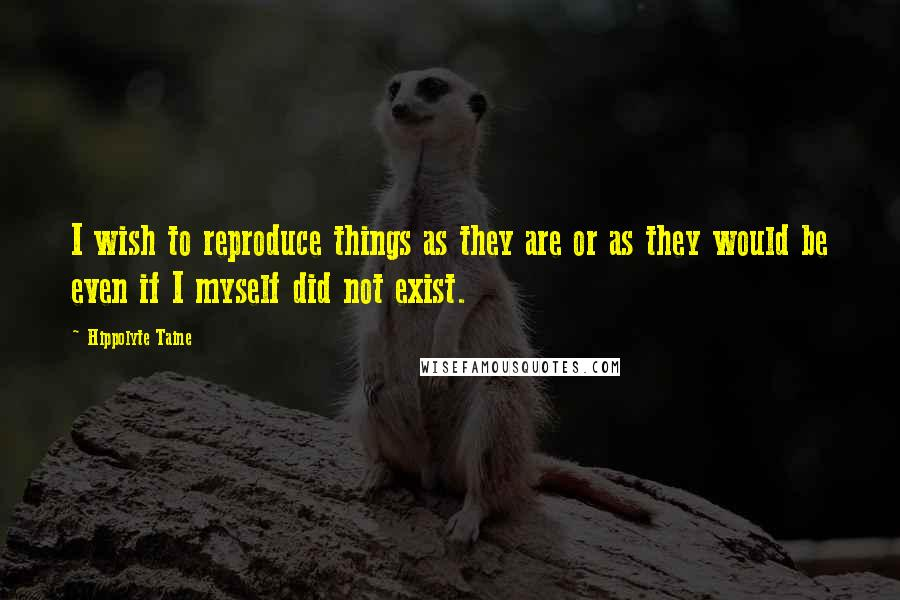 Hippolyte Taine quotes: I wish to reproduce things as they are or as they would be even if I myself did not exist.