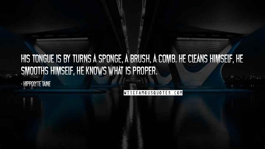 Hippolyte Taine quotes: His tongue is by turns a sponge, a brush, a comb. He cleans himself, he smooths himself, he knows what is proper.