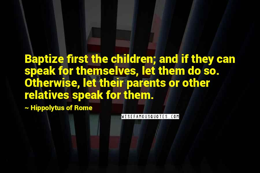 Hippolytus Of Rome quotes: Baptize first the children; and if they can speak for themselves, let them do so. Otherwise, let their parents or other relatives speak for them.