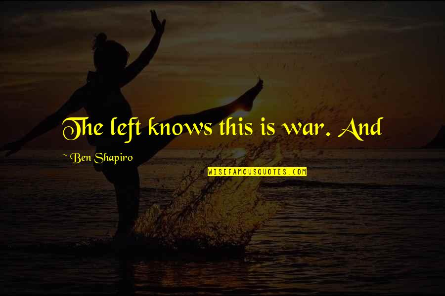 Hirap Sa Abroad Quotes By Ben Shapiro: The left knows this is war. And