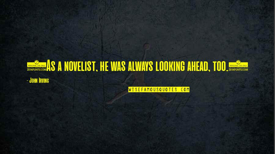 Hirap Sa Abroad Quotes By John Irving: (As a novelist, he was always looking ahead,