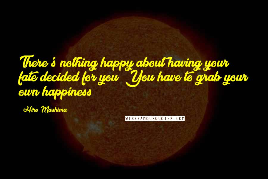 Hiro Mashima quotes: There's nothing happy about having your fate decided for you! You have to grab your own happiness!