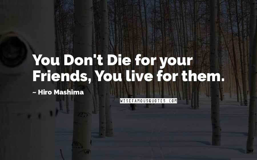 Hiro Mashima quotes: You Don't Die for your Friends, You live for them.