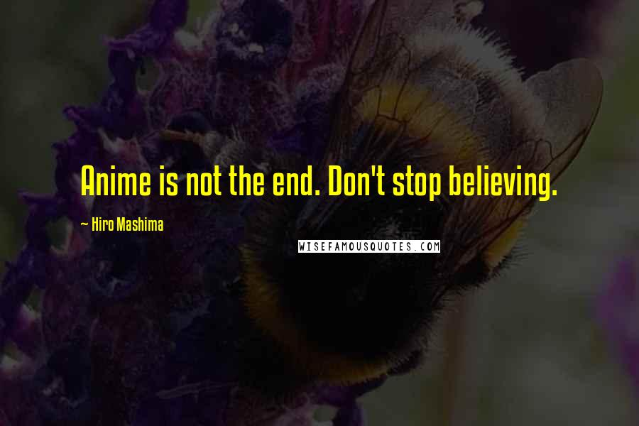 Hiro Mashima quotes: Anime is not the end. Don't stop believing.
