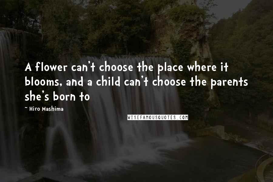 Hiro Mashima quotes: A flower can't choose the place where it blooms, and a child can't choose the parents she's born to