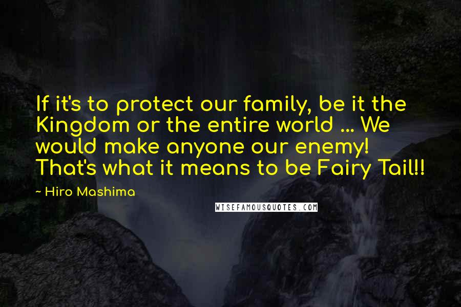 Hiro Mashima quotes: If it's to protect our family, be it the Kingdom or the entire world ... We would make anyone our enemy! That's what it means to be Fairy Tail!!