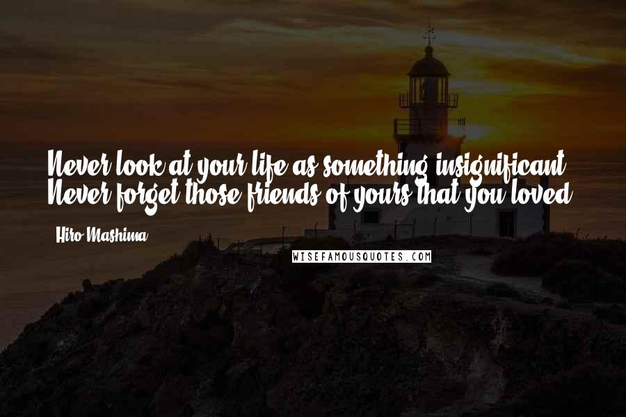 Hiro Mashima quotes: Never look at your life as something insignificant. Never forget those friends of yours that you loved.