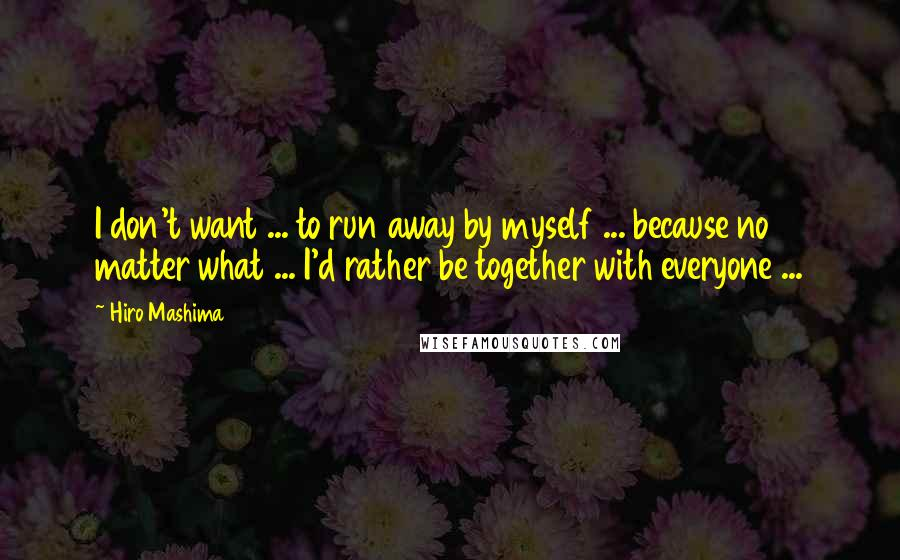 Hiro Mashima quotes: I don't want ... to run away by myself ... because no matter what ... I'd rather be together with everyone ...