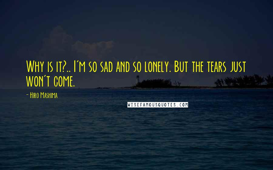 Hiro Mashima quotes: Why is it?.. I'm so sad and so lonely. But the tears just won't come.