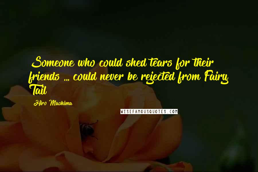 Hiro Mashima quotes: Someone who could shed tears for their friends ... could never be rejected from Fairy Tail!