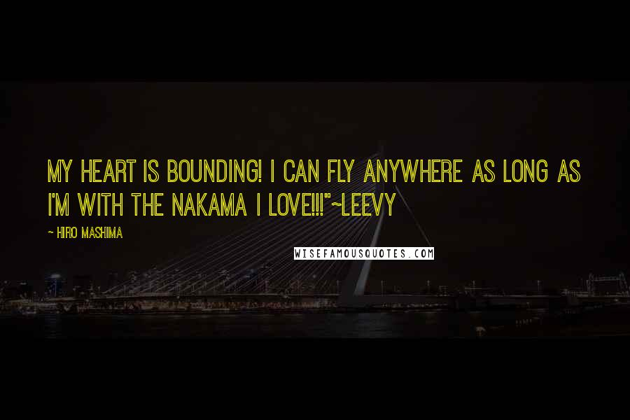 "Hiro Mashima quotes: My Heart is Bounding! I can fly anywhere as long as I'm with the Nakama I Love!!!""~Leevy"