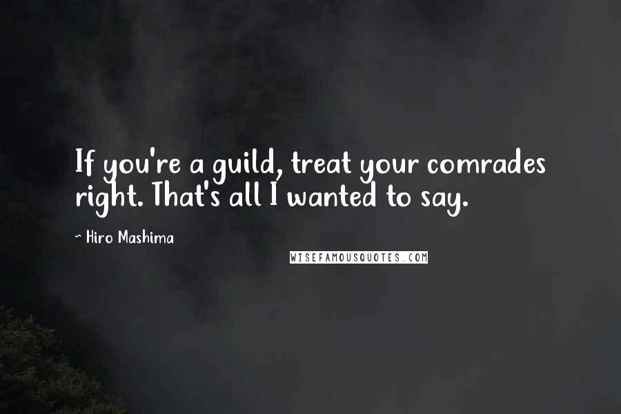 Hiro Mashima quotes: If you're a guild, treat your comrades right. That's all I wanted to say.