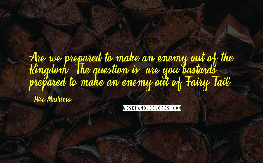 Hiro Mashima quotes: Are we prepared to make an enemy out of the Kingdom? The question is, are you bastards prepared to make an enemy out of Fairy Tail?