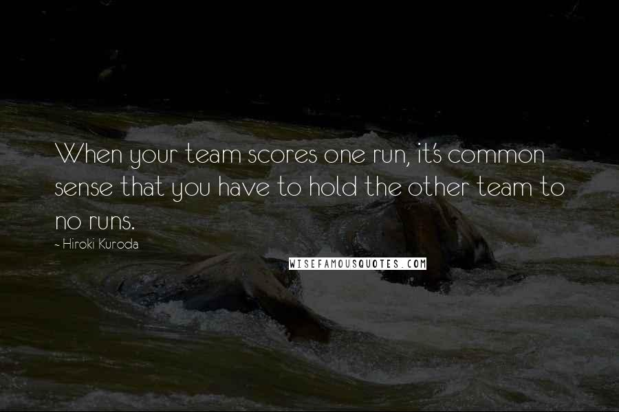 Hiroki Kuroda quotes: When your team scores one run, it's common sense that you have to hold the other team to no runs.