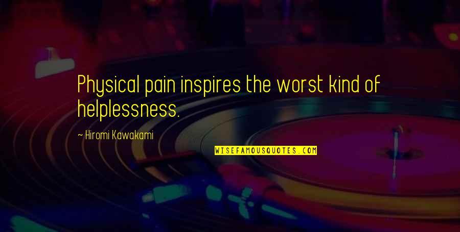 Hiromi Kawakami Quotes By Hiromi Kawakami: Physical pain inspires the worst kind of helplessness.