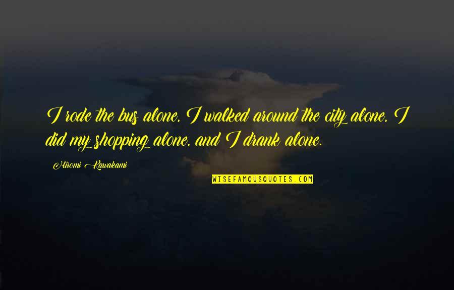 Hiromi Kawakami Quotes By Hiromi Kawakami: I rode the bus alone, I walked around