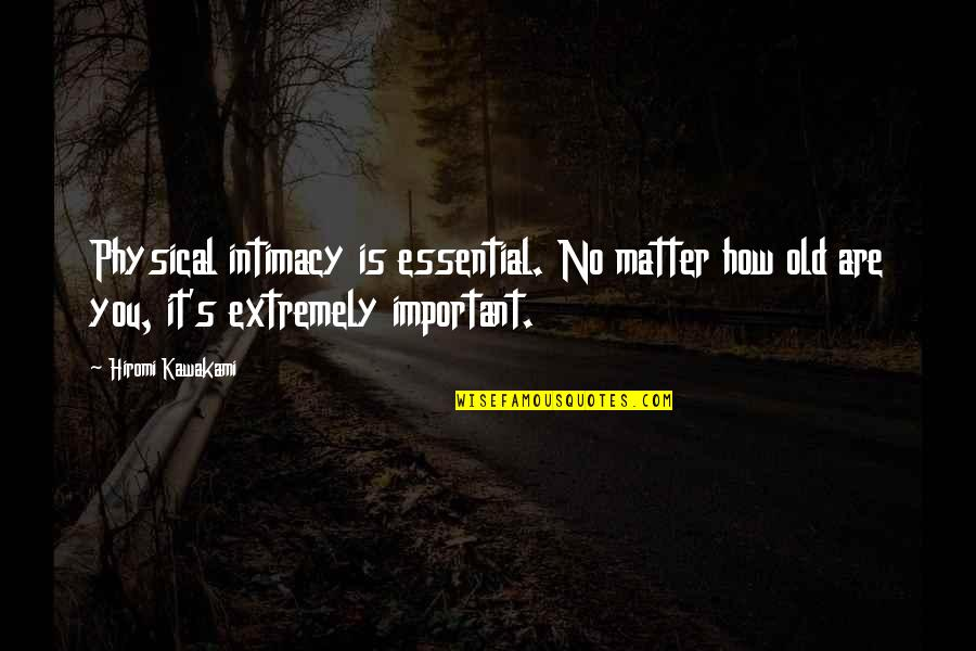 Hiromi Kawakami Quotes By Hiromi Kawakami: Physical intimacy is essential. No matter how old