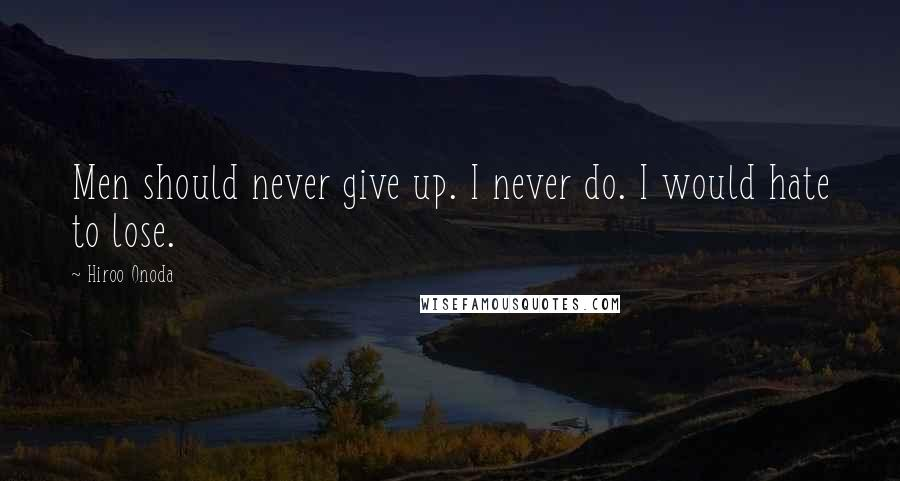 Hiroo Onoda quotes: Men should never give up. I never do. I would hate to lose.