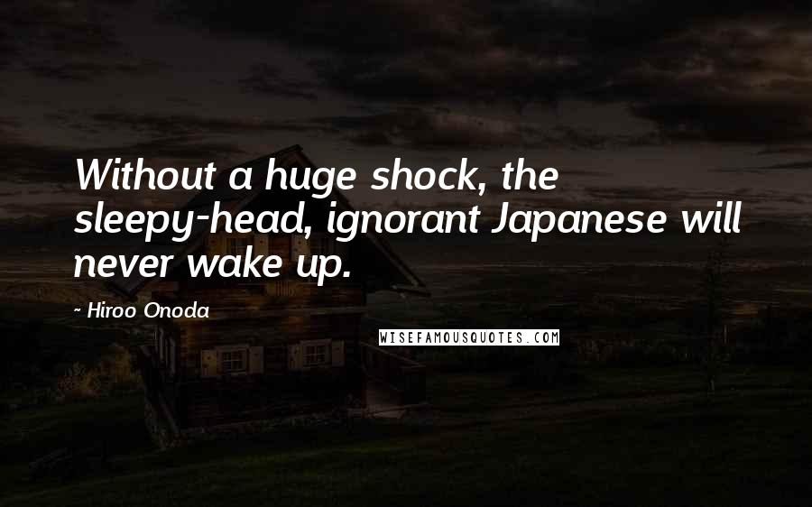 Hiroo Onoda quotes: Without a huge shock, the sleepy-head, ignorant Japanese will never wake up.