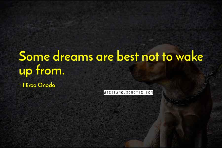 Hiroo Onoda quotes: Some dreams are best not to wake up from.