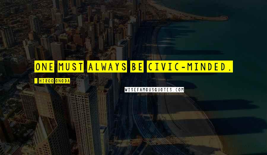 Hiroo Onoda quotes: One must always be civic-minded.