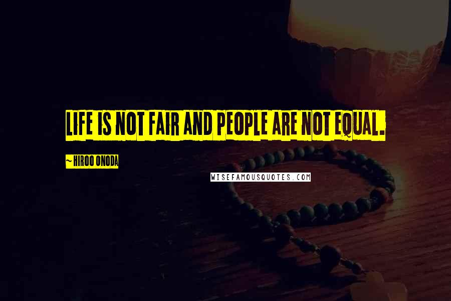 Hiroo Onoda quotes: Life is not fair and people are not equal.