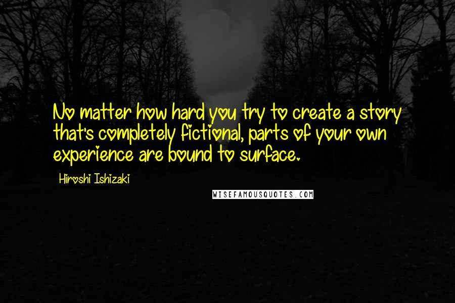 Hiroshi Ishizaki quotes: No matter how hard you try to create a story that's completely fictional, parts of your own experience are bound to surface.