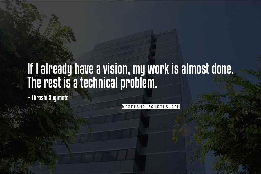 Hiroshi Sugimoto quotes: If I already have a vision, my work is almost done. The rest is a technical problem.