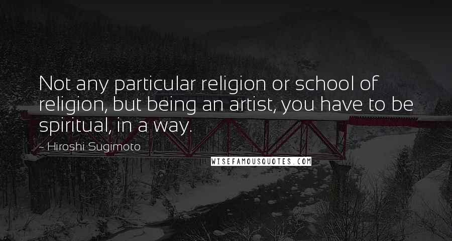 Hiroshi Sugimoto quotes: Not any particular religion or school of religion, but being an artist, you have to be spiritual, in a way.