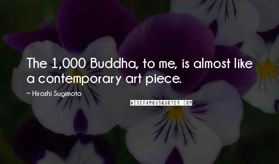 Hiroshi Sugimoto quotes: The 1,000 Buddha, to me, is almost like a contemporary art piece.