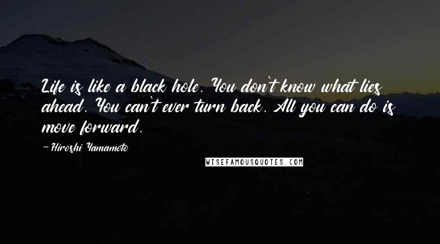Hiroshi Yamamoto quotes: Life is like a black hole. You don't know what lies ahead. You can't ever turn back. All you can do is move forward.