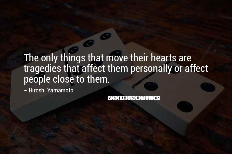 Hiroshi Yamamoto quotes: The only things that move their hearts are tragedies that affect them personally or affect people close to them.