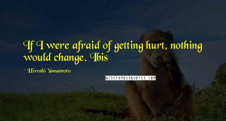 Hiroshi Yamamoto quotes: If I were afraid of getting hurt, nothing would change. Ibis