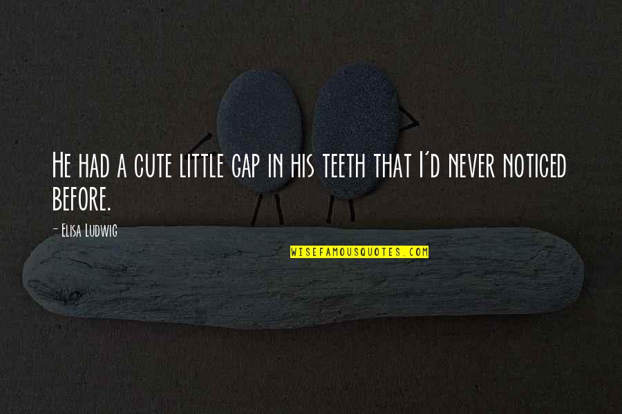 His So Cute Quotes By Elisa Ludwig: He had a cute little gap in his