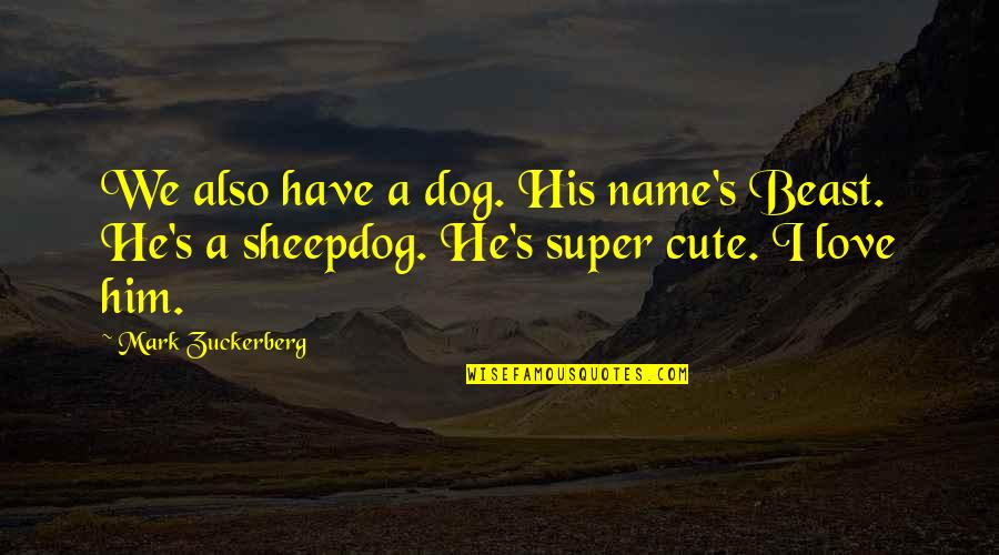 His So Cute Quotes By Mark Zuckerberg: We also have a dog. His name's Beast.
